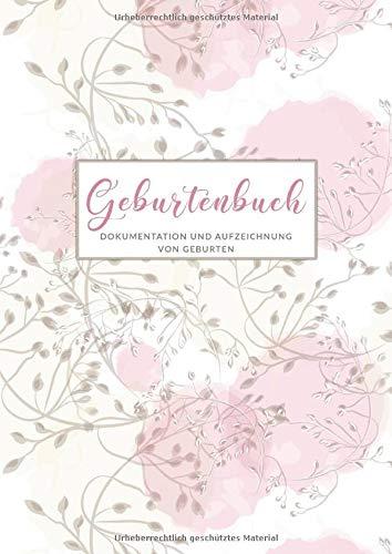 Geburtenbuch • Dokumentationen von Geburten: Ausführliches Dokumentations- und Auszeichnungsbuch für Hebammen • Din A4 Format • mehr als 75 Aufzeichnungsvorlagen • Zarte Blumen