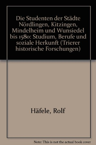 Die Studenten der Städte Nördlingen, Kitzingen, Mindelheim und Wunsiedel bis 1580: Studium, Berufe und soziale Herkunft (Trierer Historische Forschungen)