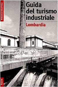 Il turismo industriale in Lombardia. Ediz. illustrata