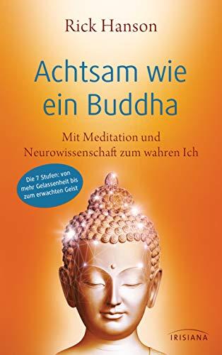 Achtsam wie ein Buddha: Mit Meditation und Neurowissenschaft zum wahren Ich - Die 7 Stufen: von mehr Gelassenheit bis zum erwachten Geist