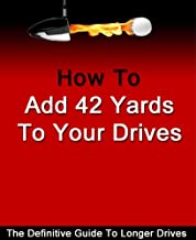 Add 42 Yards To Your Drives - Golf Swing (Add Power To Your Golf Swing Book 1)