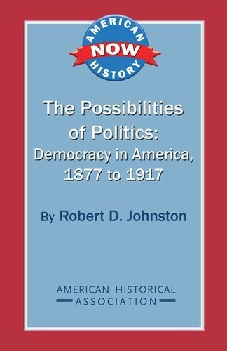 The Possibilities of Politics: Democracy in America, 1877-1917 (American History Now)
