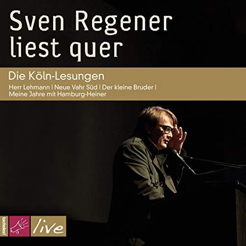 Sven Regener liest quer: Die Köln-Lesungen: Herr Lehmann / Neue Vahr Süd / Der kleine Bruder / Meine Jahre mit Hamburg-Heiner