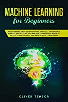 Machine Learning for Beginners: The Beginner's Guide to Understand Artificial Intelligence, Business Applications, and Machine Learning for Business: Includes Deep Learning and Data Science for Business