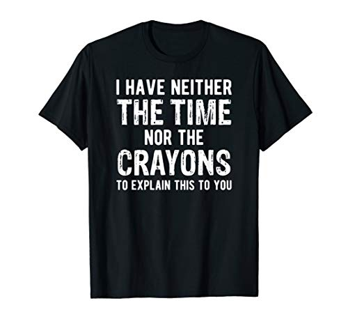 I Have Neither The Time Nor The Crayons T Shirt T-Shirt