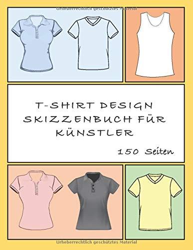 T-SHIRT DESIGN SKIZZENBUCH FÜR KÜNSTLER: 150 Seiten Vorlagen für Männer und Frauen. Zeichnen und färben Sie Ihre Designidee auf einem großen weißen T-Shirt Pad 8,5 x 11.