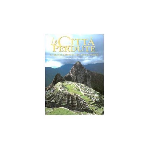 Le città perdute. Le grandi metropoli del mondo antico. Ediz. illustrata