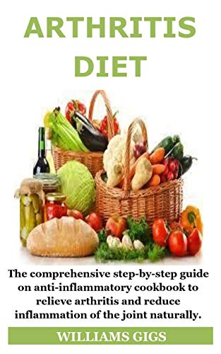 Arthritis Diet: The comprehensive step-by-step guide on anti-inflammatory cookbook to relieve arthritis and reduce inflammation of the joint naturally.