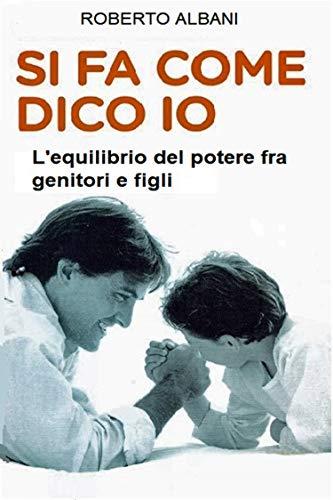 SI FA COME DICO IO: L'equilibrio del potere fra genitori e figli (LE GUIDE PRATICHE DEL DOTTOR ALBANI Vol. 2)