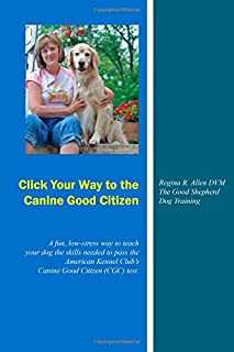 Click Your Way to the Canine Good Citizen: A fun, low-stress way to teach your dog the skills needed to pass the American Kennel Club's Canine Good Citizen (CGC) Test