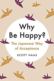 Why Be Happy?: The Japanese Way of Acceptance by [Scott Haas]