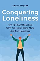 Conquering Loneliness: How To Finally Break Free From The Fear Of Being Alone And Find Happiness