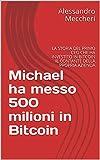 Michael ha messo 500 milioni in Bitcoin: LA STORIA DEL PRIMO CEO CHE HA INVESTITO IN BITCOIN IL CONTANTE DELLA PROPRIA AZIENDA (Italian Edition)