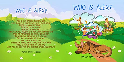 Who Is Alex?: Alex is a German Shepard dog that lives in a family with two young boys, Joseph 10 and Benjamin 7. They also have a cat and two guinea pigs. ... and Benjamin intently (English Edition)