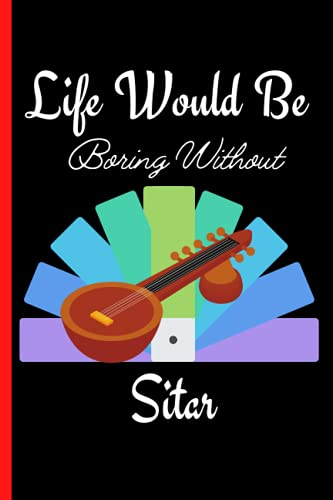 Life Would Be Boring Without Sitar: Sitar Notebook Journal For Girls , Blank Lined Notebook Journal, Sitar Notebook Journal Gift for Men and Women, Birthday Gift  Thanksgiving Christmas Gift