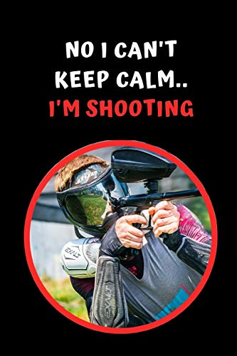 No I Can't Keep Calm.. I'm Shooting: Paintball Themed Novelty Lined Notebook / Journal To Write In Perfect Gift Item (6 x 9 inches)