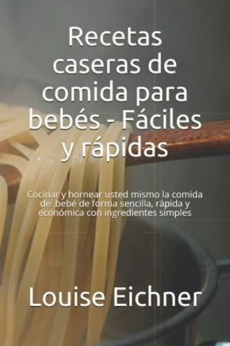 Recetas caseras de comida para bebés - Fáciles y rápidas: Cocinar y hornear usted mismo la comida del bebé de forma sencilla, rápida y económica con ingredientes simples