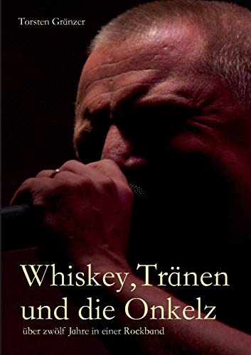 Whiskey, Tränen und die Onkelz: über zwölf Jahre in einer Rockband