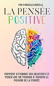 LA PENSÉE POSITIVE: Comment atteindre vos objectifs et mener une vie positive à travers le pouvoir de la pensée par [Marcello Borelli]