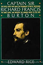 Captain Sir Richard Francis Burton: The Secret Agent Who Made the Pilgrimage to Mecca, Discovered the Kama Sutra, and Brought the Arabian Nights to the West
