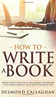 How To Write A Book: Simple Steps To Follow In The Journey Of Writing A Successful Book In A Fun And Intelligent Way