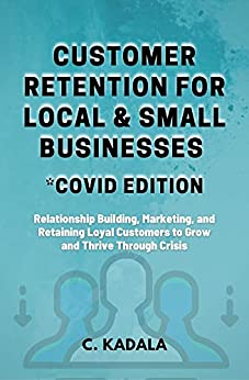 Customer Retention for Local & Small Businesses - COVID Edition: Relationship Building, Marketing, and Retaining Loyal Customers to Grow and Thrive Through ... (Skills Dot Small Business Series Book 1) by [Chantelle Kadala]