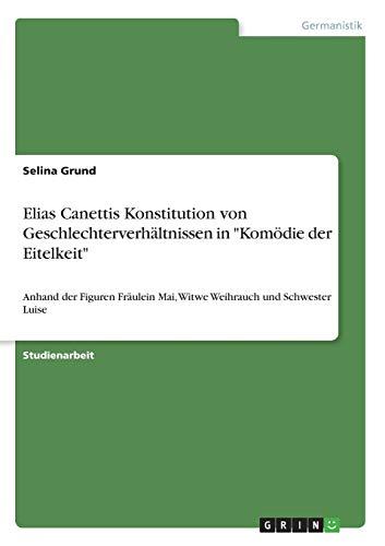 """Elias Canettis Konstitution von Geschlechterverhältnissen in """"Komödie der Eitelkeit"""": Anhand der Figuren Fräulein Mai, Witwe Weihrauch und Schwester Luise"""