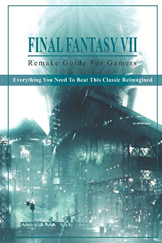 Final Fantasy 7 Remake Guide For Gamers: Everything You Need To Beat This Classic Reimagined: New Ff7