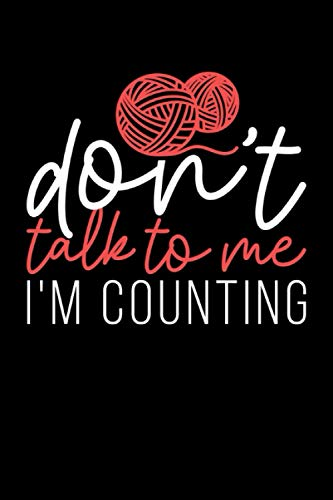 Don't Talk To Me I'm Counting: Lined Journal For Knitting Crocheting Sewing Lover Funny Notebook For Women Or Men Who Love Yarn And Needles.