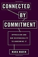 Connected by Commitment: Oppression and Our Responsibility to Undermine It