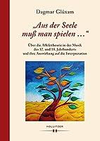 """""""Aus der Seele muss man spielen ..."""": Ueber die Affekttheorie in der Musik des 17. und 18. Jahrhunderts und ihre Auswirkung auf die Interpretation"""