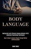 Body Language: Manipulate and Influence Human Behavior With Advanced Psychology Techniques (How to Read & Analyze People Through Better Communication)