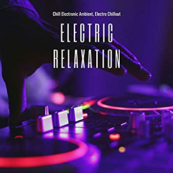 Electric Relaxation: Chill Electronic Ambient, Electro Chillout