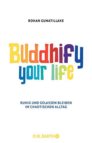 Buddhify Your Life: Ruhig und gelassen bleiben im chaotischen Alltag (German Edition)