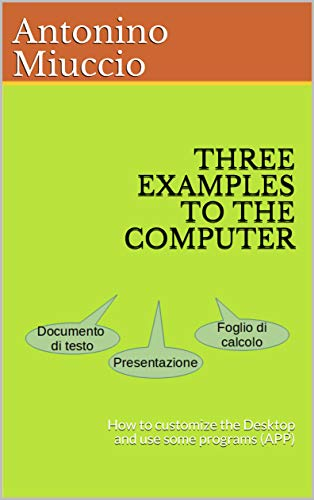 THREE EXAMPLES TO THE COMPUTER: How to customize the Desktop and use some programs (APP) (Let's do it together Book 2) (English Edition)