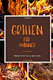 Kochbuch Grillen für Männer: Grillbuch - Mit diesem Grillbuch kann die Grillsaison starten und dieses Kochbuch zum grillen eignet sich zudem gut als -grillen Geschenke für Männer-