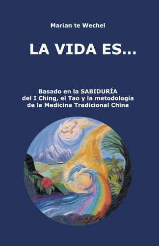 La Vida Es . . .: Basado En La Sabiduría Del I Ching, El Tao Y La Metodología De La Medicina Tradicional China: Basado En La Sabiduria Del I Ching, El ... Metodologia De La Medicina Tradicional China