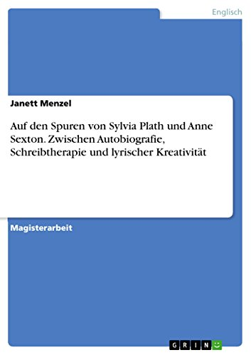 Auf den Spuren von Sylvia Plath und Anne Sexton. Zwischen Autobiografie, Schreibtherapie und lyrischer Kreativität (German Edition)