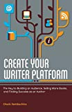Create Your Writer Platform: The Key to Building an Audience, Selling More Books, and Finding Success as an A uthor