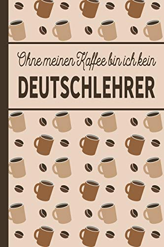 Ohne meinen Kaffee bin ich kein Deutschlehrer: Geschenk für Deutschlehrer und Deutschlehrerin, die viel Kaffee brauchen - blanko A5 Notizbuch liniert ... 100 Seiten Geschenkidee - Kaffee-Softcover