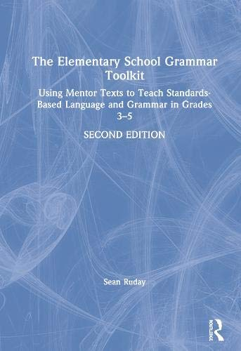 The Elementary School Grammar Toolkit: Using Mentor Texts to Teach Standards-Based Language and Grammar in Grades 3–5