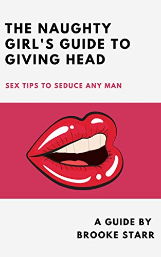 The Naughty Girl's Guide To Giving Head: Sex Tips To Seduce Any Man