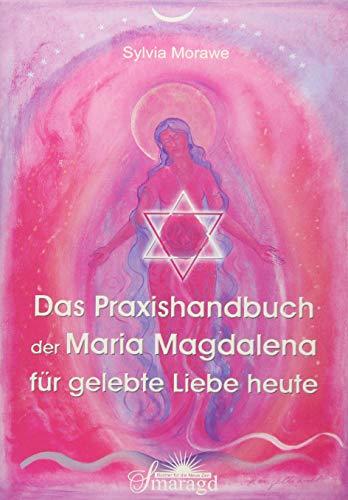 Das Praxishandbuch der Maria Magdalena für gelebte Liebe heute