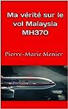 Ma vérité sur le vol Malaysia MH370: Pierre-Marie Menier