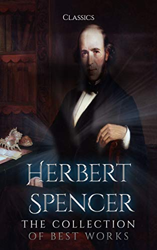 Herbert Spencer: The Collection of Best Works (Annotated): Collection Includes Essays on Education and Kindred Subjects, The Philosophy of Style, John ... Life and Works, And More (English Edition)