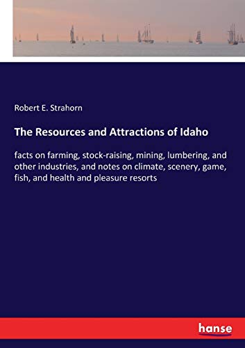 The Resources and Attractions of Idaho: facts on farming, stock-raising, mining, lumbering,...