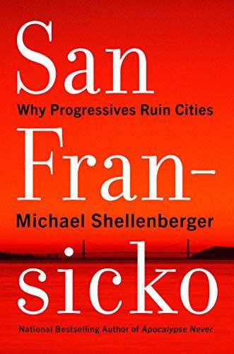 San Fransicko: Why Progressives Ruin Cities (English Edition)
