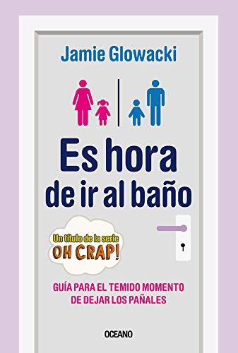 Es Hora de IR Al Baño: Guía Para El Temido Momento de Dejar Los Pañales (En Familia)