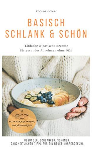 Basisch schlank & schön: Einfache & basische Rezepte für gesundes Abnehmen ohne Diät