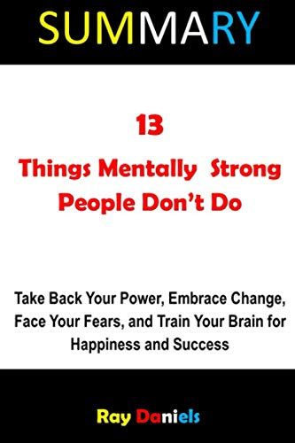 SUMMARY OF 13 THINGS MENTALLY STRONG PEOPLE DON'T DO: Take Back Your Power, Embrace Change, Face Your Fears, and Train Your Brain for Happiness and Success